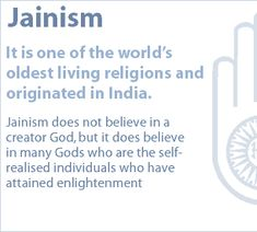 Jainism: It is one of the world's oldest living religions and originated in India, where the majority of its followers still live today. Jainism does not believe in a creator God, but it does believe in many Gods who are the self-realised individuals who have attained enlightenment.