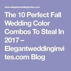 The 10 Perfect Fall Wedding Color Combos To Steal In 2017 – Elegantweddinginvites.com Blog