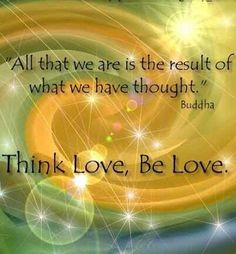 LOVE... All that we are is the result of what we have THOUGHT.. THINK LOVE.......BE LOVE Buddha