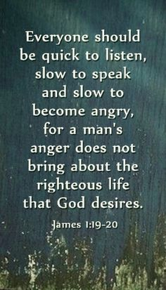 James (NIV) - My dear brothers and sisters, take note of this: Everyone should be quick to listen, slow to speak and slow to become angry, because human anger does not produce the righteousness that God desires. Biblical Quotes, Bible Verses Quotes, Spiritual Quotes, Faith Quotes, Wisdom Quotes, Bible Verses About Anger, Anger Quotes, Profound Quotes, Prayer Scriptures