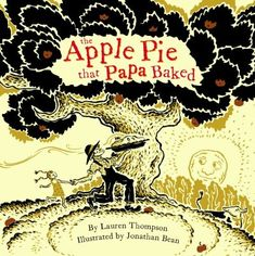 The Apple Pie that Papa Baked by Lauren Thompson - When a doting father decides to make an apple pie for his beloved daughter, an enjoyable day is had by all, including the hungry farm animals who hover nearby in the hopes of getting a slice of the pie.
