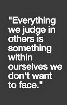 Everything we judge in others is something within ourselves we don't want to face.   30 Powerful Quotes to Live By | http://blog.piktureplanet.com/powerful-quotes-to-live-by/