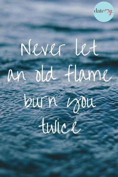 Good advice for singles dating. Never let an old flame burn you twice! #dating #quotes