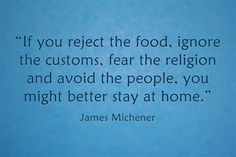 """If you reject the food, ignore the customs, fear the religion and avoid the people, you might better stay at home."""