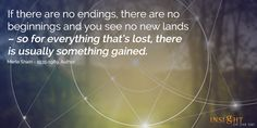 motivational quote: If there are no endings, there are no beginnings and you see no new lands, so for everything thatís lost, there is usually something gained. Merle Shain - 1935-1989, Author