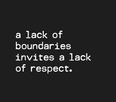 Lack of boundaries invites a lack of respect.