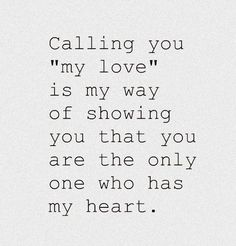 """""""Calling you 'my love' is my way of showing you that you are the only one who has my heart."""" #lovequotes"""