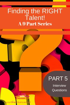 Finding the RIGHT Talent – a 9 part series – PART 5 – Developing the Interview Questions  How to find the right talent and make evidence-based hiring decisions  Yourlifeenhanced.net