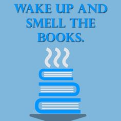 Wake up and smell the books.