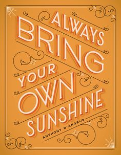 """Always bring your own sunshine.""  By JESSICA HISCHE."