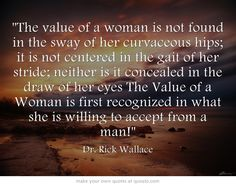 The value of a woman is not found in the sway of her curvaceous hips; it is not centered in the gait of her stride; neither is it concealed in the draw of her eyes The Value of a Woman is first recognized in what she is willing to accept from a man!