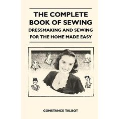 The Complete Book of Sewing - Dressmaking and Sewing for the Home Made Easy