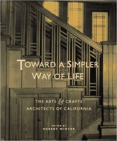 Toward a Simpler Way of Life: The Arts and Crafts Architects of California by…