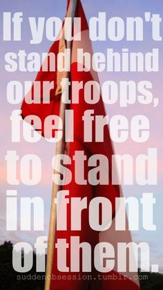 If you don't stand behind our troops, feel free.....
