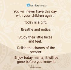 You will never have this day with your children again. Today is a gift. Breathe and notice. Study their little faces and feet. Relish the charms of the present. Enjoy today mama, it will be gone before you know it. -Unknown.