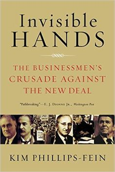 Invisible Hands: The Businessmen's Crusade Against the New Deal: Kim Phillips-Fein: 9780393337662: Amazon.com: Books
