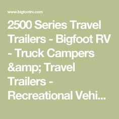 2500 Series Travel Trailers - Bigfoot RV - Truck Campers & Travel Trailers - Recreational Vehicle Manufacturer Rv Truck Camper, Campers, Rv Travel Trailers, Bigfoot, Recreational Vehicles, Trucks, Camper Trailers, Camper, Camper