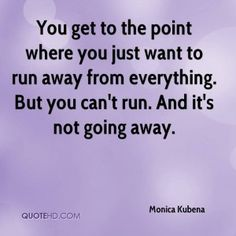 You get to the point where you just want to run away from everything ...
