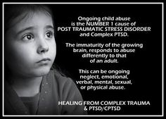 Ongoing child abuse is the NUMBER 1 cause of POST TRAUMATIC STRESS DISORDER and Complex PTSD. The immaturity of the growing brain, responds to abuse differently to that of an adult. This can be ongoing neglect, emotional, verbal, mental, sexual or physical abuse. HEALING FROM COMPLEX TRAUMA & PTSD/CPTSD