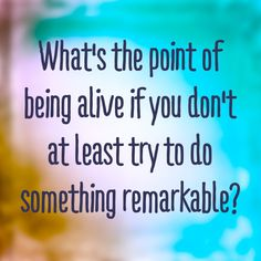 Do something remarkable