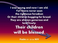 I was young and now I am old,yet I have never seenthe righteous forsakenor their children begging for bread.They are always generous andlend freely;their childrenwill be blessed.Psalm 37: 25-26 NIV