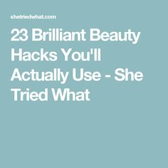 23 Brilliant Beauty Hacks You'll Actually Use - She Tried What