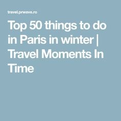 Top 50 things to do in Paris in winter | Travel Moments In Time