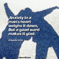 Anxiety in a man's heart weighs it down, But a good word makes it glad.