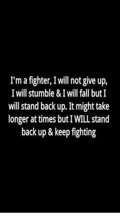 I'm a fighter, I will not give up, I will stumble and I will fall but I will stand back up. It might take longer at times but I WILL stand back up and keep fighting. So fuck what you say and think! Mark my words I'm coming back stronger. Great Quotes, Quotes To Live By, Me Quotes, Motivational Quotes, Inspirational Quotes, Im Back Quotes, Not Giving Up Quotes, The Words, Quotes Fighting