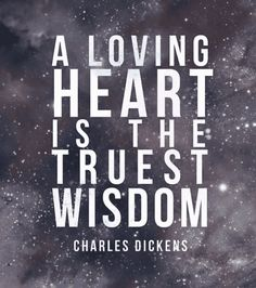 """A loving heart is the truest wisdom."" — Charles Dickens"