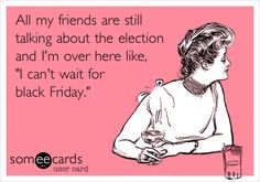 Funny Other Holidays Ecard: All my friends are still talking about the election and I'm over here like, 'I can't wait for black Friday.'