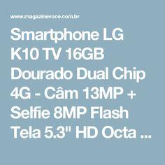"Smartphone LG K10 TV 16GB Dourado Dual Chip 4G - Câm 13MP + Selfie 8MP Flash Tela 5.3"" HD Octa Core - Magazine Casadaprosperida"