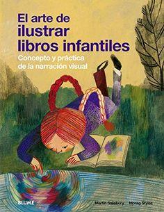 El arte de ilustrar libros infantiles : concepto y práctica de la narración visual / Martin Salisbury, Morag Styles (2014)
