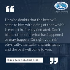 He who doubts that the best will come to him with doing of that which is correct is already defeated. Don't blame others for what has happened or may happen. Do right yourself, physically, mentally and spiritually, and the best will come to you. #EdgarCayce reading 5203-1 (EdgarCayce.org)