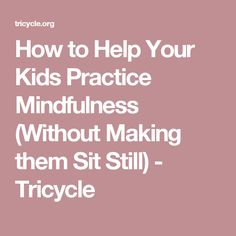 How to Help Your Kids Practice Mindfulness (Without Making them Sit Still) - Tricycle