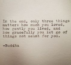 The only 3 things that matter in the end: How much you loved, how gently you lived, and how gracefully you let go of things not meant for you. Buddha. #wordstoliveby