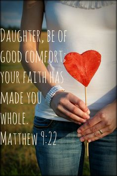 Daughter, be of good comfort; your faith has made you whole... Matthew 9:22
