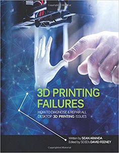 3D Printing failures : how to diagnose and repair all 3D printing issues by Sean Aranda.