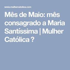 Mês de Maio: mês consagrado a Maria Santíssima | Mulher Católica ♡