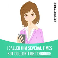 """Get through"" means ""to manage to communicate to someone"". Example: I ​​called him several times but couldn't get through."