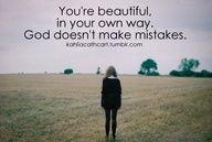 God doesn't make mistakes. Remember that. You are B.E.A.U.T.I.F.U.L. :)