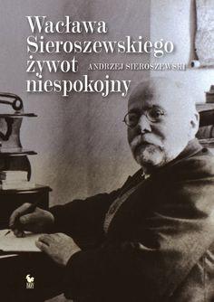 """""""Wacława Sieroszewskiego żywot niespokojny"""" Andrzej Sieroszewski Cover by Andrzej Barecki Published by Wydawnictwo Iskry 2015"""