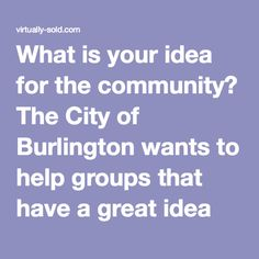 What is your idea for the community? The City of Burlington wants to help groups that have a great idea for the community get up to $5,000 in funding to make those ideas happen.