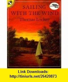 Sailing with the Wind (Picture Puffin) (9780140546989) Thomas Locker , ISBN-10: 0140546987  , ISBN-13: 978-0140546989 ,  , tutorials , pdf , ebook , torrent , downloads , rapidshare , filesonic , hotfile , megaupload , fileserve