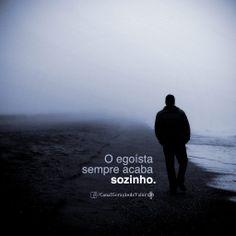 O egoísta sempre acaba sozinho.