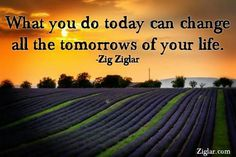 """ What you do today can change all the tomorrow's of your life "" Zig Ziglar Great Quotes, Inspirational Quotes, Motivational Sayings, Zig Ziglar Quotes, What Makes You Unique, The Lives Of Others, Change Is Good, My Tumblr, Positive Quotes"