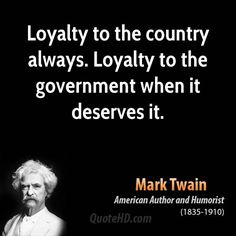 Amen! > Loyalty to country, always. Loyalty to government, when it deserves it. - Mark Twain.