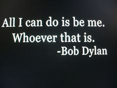 Wow, thats what I say all the time. I never knew he said this too. Ahh, gotta love Bob Dylan <3