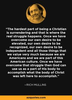 The hardest part of being a Christian is surrendering and that is where the real struggle happens. Once we have overcome our own desire to be elevated, our own desire to be recognized, our own desire to be independent and all those things that we value very much because we are Americans and we are part of this American culture. Once we have overcome that struggle then God can use us as a part of His body to accomplish what the body of Christ was left here to accomplish. - Rich Mullins Christian Love, Christian Living, Christian Quotes, Christian Faith, Faith Quotes, Godly Quotes, Rich Mullins, Contemporary Christian Music, Bible Study Notebook