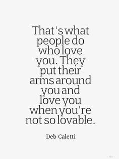 """There's nothing like being wrapped up in the one you love.   """"That's what people do who love you. They put their arms around you and love you when you're not so lovable.""""  — Deb Caletti"""